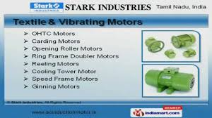 STARK INDUSTRIES  an ISO 9001-2008 company established in 1988, is one of the leading manufacturers of AC Induction motors. The motors are compact, reliable and robust , suitable for variety of applications like machine tools, textiles, air-conditioning, fans, compressors, cranes, crushers, pumps, dairy equipments, material handling, aqua culture & agriculture and chemical industries.