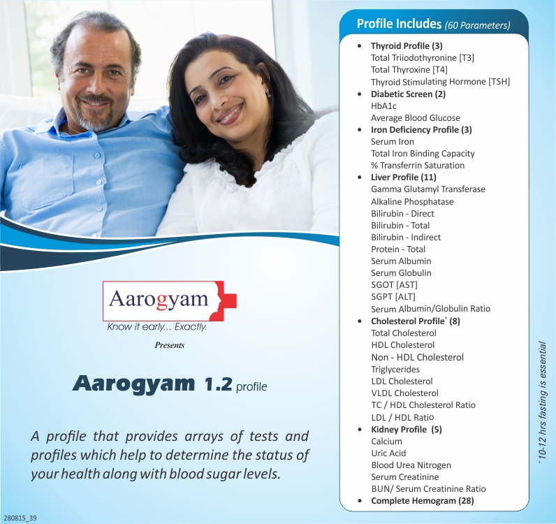 AAROGYAM 1.2 PROFILE @ JUST RS 1599/2 PERSON INCLUDES T3-T4-TSH , LIPID PROFILE, LIVER FUNCTION TEST, KIDNEY FUNCTION TEST IRON DEFICIENCY PROFILE HBA1C HEMOGRAM . A COMPLETE BASIC DIABETIC PREVENTIVE CARE PROFILE.
