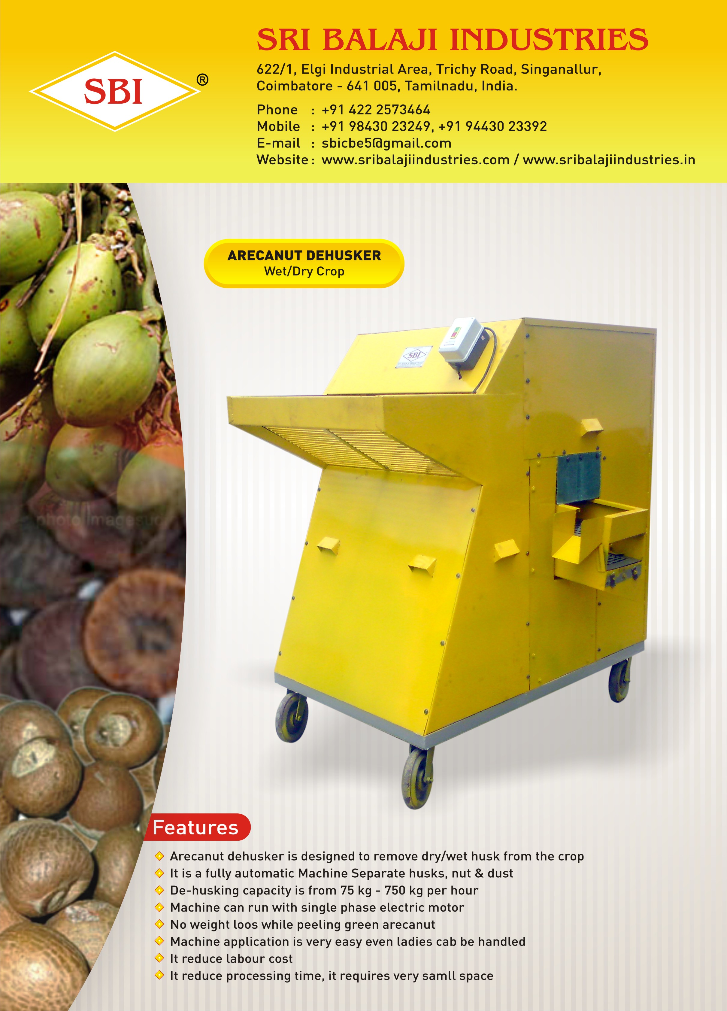 Arecanut Dehusker  Arecanut Dehusker Machine is designed to remove dry & wet husk from the crop. It is a fully automated machine, it separates husk, nuts and unpeeled arecanut. De-Husking capacity is 75 kg-450 kg per hour. Machine can be run by 1hp electric motor or by oil engine. this Dehusker is highly durable, anti-corrosive, and dimensionally accurate. The Coconut Dehusker Machine not less than 500 nuts per hour. Specifications: Capacity : 75 kg-450 kg per hour. Power : 1 hp electric motor or oil engine  For Further Details :  Please Contact us : +91 9943023249  Mail Id : sbicbe5@gmail.com   SRI BALAJI INDUSTRIES  622/1, ELGI industrial area, Trichy road singanullur, coimbatore-641005, Tamil Nadu, India.  M: +91 9943023249  P: +91 (0)422 2573464  E: sbicbe5@gmail.com  W: www.coconutmachine.in  Arecanut Dehusker Machine Manufacture in Chennai Arecanut Dehusker Machine Manufacture in  Madurai Arecanut Dehusker Machine Manufacture in Tirchy