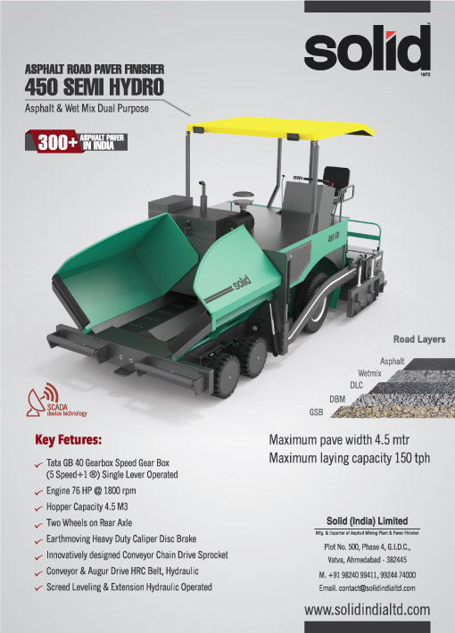 Paving The Rod To Higher Profits. (Model 450 Semi Hydro 4.5 mtr.) > Maximum paving width 4.5 mtr > Maximum laying capacity 150 TPH (Key Futures): Tata GB 40 Gearbox Speed Gear Box (5 Speed+1 ®) Single Lever Operated  Engine 76 HP @ 1800 rpm Hopper Capacity 4.5 M3 Two Wheels on Rear Axle Brake System Earthmoving Heavy Duty Calliper Disc Brake  Innovatively designed Conveyor Chain Drive Sprocket (EN8620 grade) Conveyor & Augur Drive HRC Belt, Hydraulic  Screed Leveling Hydraulic Operated #Solidindialtd #AsphaltPaver #PaverFinishers  #AsphaltPaverFinishers #MechanicalPaver #HydrostaticPaver #PavingMachine #SensorPaverFinisher #MechanicalPaver #FinisherPaver #WetMixPaver #WetMixFinisher #HydrostaticPaver #PavimentadoraDeEsteira #PavimentadoraDePneus Solid India Limited ------------------------- Manufacturer & Exporter of Asphalt Batch Mix, Asphalt Drum Mix Plant & Paver Finisher http://solidindialtd.com contact@solid1972.com +91-9824099411 +91-9924474000