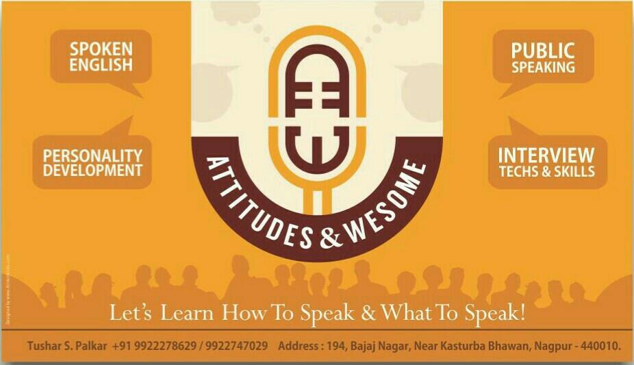 "Attitudes & Wesome  ""A Human child learns how to speak in two years, since it is born, and it takes a lifetime to learn what to speak?  To know what to speak is important but to know how to speak is equally important.  So let's learn How to - by Attitudes and Wesome, Nagpur"