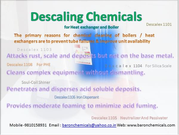 The primary reasons for chemical cleaning of boilers / heat exchangers are to prevent tube failures & Remove scale  Product Benefits Attacks rust, scale and deposits but not on the base metal. Cleans complex equipment without dismantling.  - by Baron Chemicals &Systems P Ltd 9810158931, Delhi