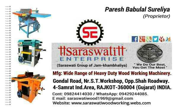 Saraswati Enterprise (Saraswati Group of Jam-Khambhaliya) Mfg: Wide Range of Heavy Duty Wood Working Machinery. mail:saraswatiwood1969@gmail.com web:www.saraswatiwoodworking.webs.com WhatsApp:09429244085. - by Saraswati Enterprise, Rajkot