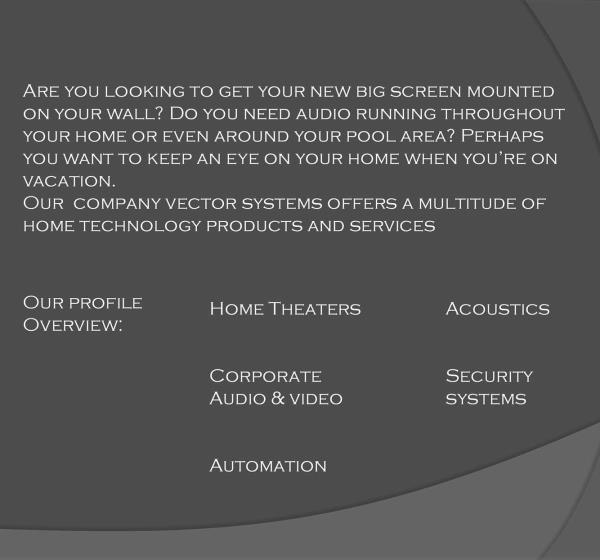 What we do!  Our Profile Overview : 1. Home Theaters  2. Corporate Audio & Video  3. Automation 4. Acoustics  5. Security Systems  Our company vector systems offers a multiple of home technology products and services!  - by Vector systems pvt ltd, Hyderabad
