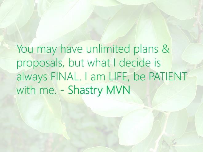 You may have unlimited plans & proposals, but what I decide is always FINAL. I am LIFE, be PATIENT with me. - Shastry MVN #ShastryMVN  - by Shastry MVN, Hyderabad