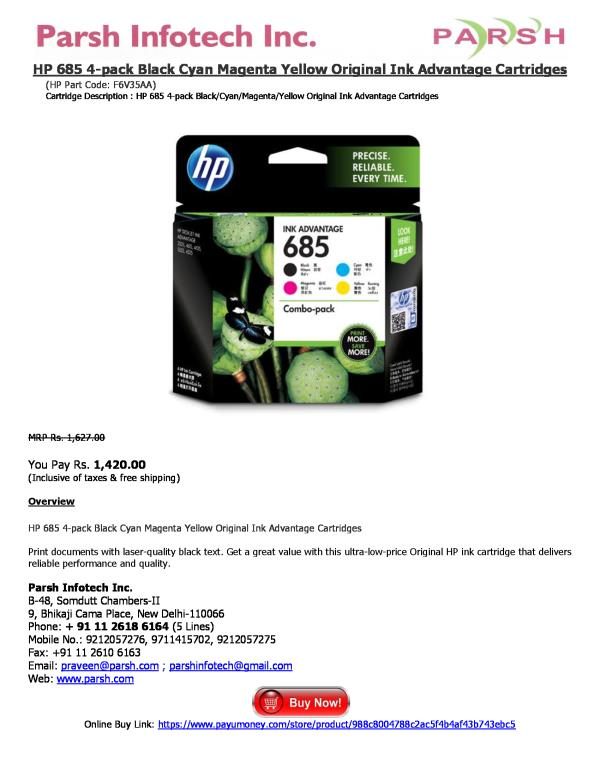 HP 685 4-pack Black Cyan Magenta Yellow Original Ink Advantage Cartridges (HP Part Code: F6V35AA) Cartridge Description : HP 685 4-pack Black/Cyan/Magenta/Yellow Original Ink Advantage Cartridges   MRP Rs. 1, 627.00  You Pay Rs. 1, 420.00 ( - by HP Printer Cartridges, Delhi