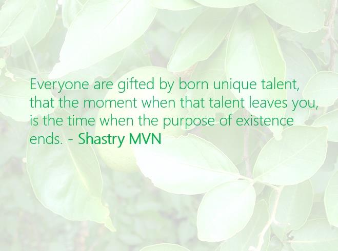 Everyone are gifted by born unique talent, that the moment when that talent leaves you, is the time when the purpose of existence ends. - Shastry MVN #ShastryMVN  - by Shastry MVN, Hyderabad