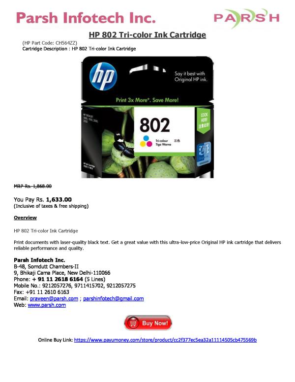 HP 802 Tri-color Ink Cartridge (HP Part Code: CH564ZZ) Cartridge Description : HP 802 Tri-color Ink Cartridge   MRP Rs. 1, 868.00  You Pay Rs. 1, 633.00 (Inclusive of taxes & free shipping)  Overview  HP 802 Tri-color Ink Cartridge  Print d - by HP Printer Cartridges, Delhi