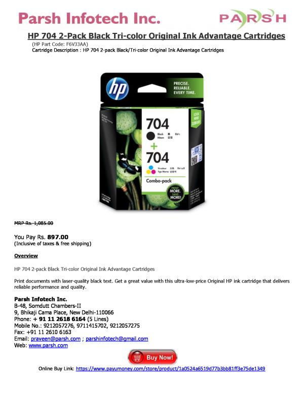 HP 704 2-Pack Black Tri-color Original Ink Advantage Cartridges (HP Part Code: F6V33AA) Cartridge Description : HP 704 2-pack Black/Tri-color Original Ink Advantage Cartridges   MRP Rs. 1, 085.00  You Pay Rs. 897.00 (Inclusive of taxes & fr - by HP Printer Cartridges, Delhi