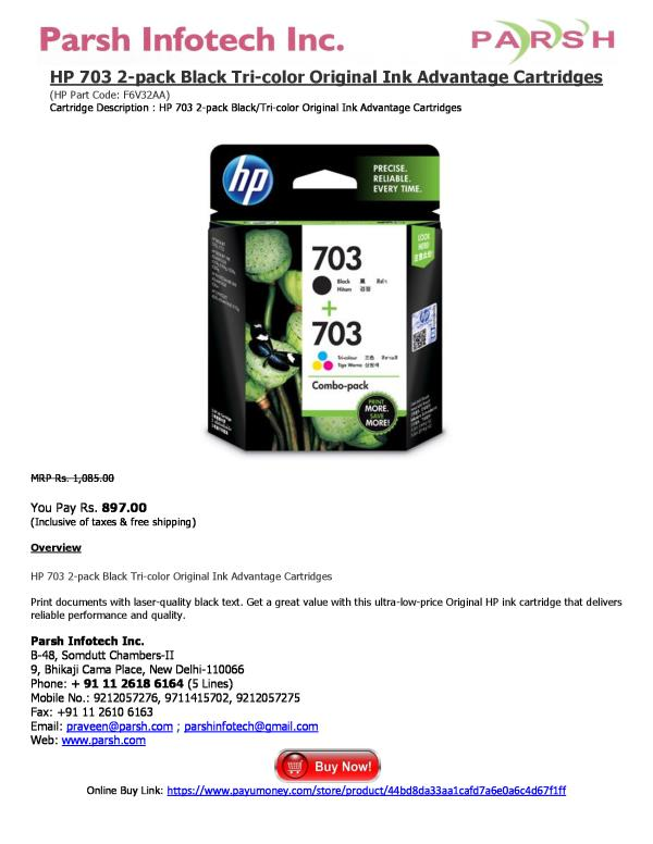 HP 703 2-pack Black Tri-color Original Ink Advantage Cartridges (HP Part Code: F6V32AA) Cartridge Description : HP 703 2-pack Black/Tri-color Original Ink Advantage Cartridges   MRP Rs. 1, 085.00  You Pay Rs. 897.00 (Inclusive of taxes & fr - by HP Printer Cartridges, Delhi