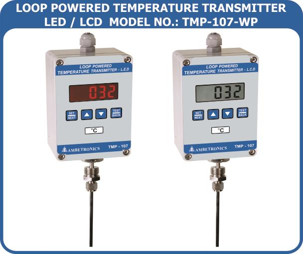 Manufacturer Of Loop Powered Temperature Transmitter In Mumbai  We are the leading Manufacturer Of Loop Powered Temperature Transmitter in mumbai, the following feature of Loop Powered Temperature Transmitter as follow    Feature:      Highly Reliable, Fast, Accurate Sensing Technology     Universal type Input :RTD, J, K, R, S     User Friendly, Simple To Operate & Easy To Install     Power On Startup Through Intelligent Electronics, Self Driven Menu     Easy-to-read Display, Fast Response     Easy Programming With Password Protection with password     change facility for user and calibration mode.     Software Calibration-NoTrimpots     Industrial Standard, 4 - 20mAO/PWith Respect     To The Full Scale Of InputType     Built-In Reverse Polarity Protection     Reduced Operating MaintenanceAnd Installation Cost     Excellent LongTerm Stability     Non-Intrusive programming for Flameproof model using Magnetic Pen   Applications:      Oven& BOD, Incubator, Humidity Chamber     WindingTemperature Of Generators, Bearings, Motors& Transformers     Foundries For HeatTreatmentApplication     Chemical& HazardousAreaWhere Data Monitoring is Essential     Iron& Steel Industry For Soaking Pits, Oxygen Plate, Smelter Plant     Cement Plants For ProcessAutomation     Water Purification& Treatment Plants     Primary& AuxiliaryTemperature Scanning Of Boilers     Sugar Industry For PanAlternation, DailerAutomation     Paper& Pulp Industry ForWashers, Head Box Feed, Bleachers Etc.     Chemical& Petrochemical Industries     Water Pumping Stations     Power Plants