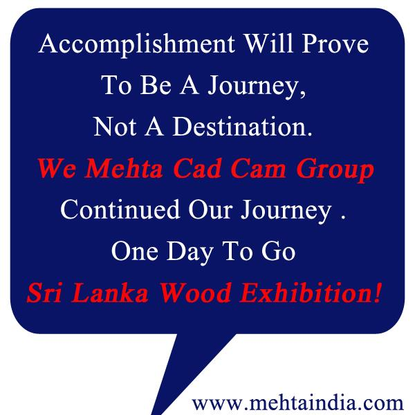 Accomplishment Will Prove To Be a Journey, Not a Destination!!!  We Mehta cad cam group Continued Our Journey . One Day To Go Sri Lanka Wood Expo   - by MEHTA CAD CAM SYSTEMS PVT LTD, Ahmedabad