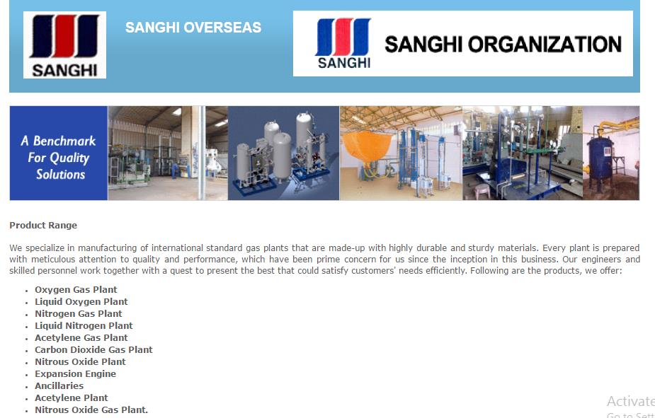 SANGHI OVERSEAS is the Leading Exporter of Carbon Di-oxide Plants.    SANGHI OVERSEAS is a leading manufacturer & exporter of Oxygen Plants, Nitrogen Plants, Air Separation Plants, PSA Plants, Nitrous Oxide Plants and Carbon Di-oxide Plants.  The Company also manufactures and exports related Allied Equipments for these Plants, as well as High Pressure Seamless Cylinders for different types of Gases.  Based in Mumbai, Maharashtra, India, SANGHI OVERSEAS is an eminent Manufacturer, Exporter and Supplier of Nitrogen Gas Pant, Liquid Nitrogen Plant and many more. Our in-depth knowledge of the market and complete functionality of latest machinery, helps us in carry each production work with perfection. Sales volume of over 90 Crore per year speaks about our flourishing business process. As an original equipment manufacturer, we make sure to serve our clients with high-end products, which meets every specification of international quality standards.   The Company's engineering & fabrication facility at Taloja is a sprawling Complex of nearly 21, 000 sq. meters, located around 20 kms away from Mumbai. It is lined up with the most modern facilities of Plant manufacturing Machinery, Tooling and Assembly lines for manufacturing state-of-the-Art Plants.  The main product range includes Oxygen Plants, Nitrogen Plants, Air Separation Plants ranging from 40 to 1000 Cu.m/hr capacity, Acetylene Plants from 45 to 200 Cu.m/hr capacity, Nitrous Oxide Plants from 8 to 50 Cu.m/hr capacities. & CO2 plants from 50 to 1000 Kgs/hr. In addition to the above, the company also offers Tonnage Air Separation Plants, capable of producing Liquid Oxygen, Nitrogen & Argon for the Steel Industry and other Process Industries.  The Company has established over 500 Projects at various locations within India.  Sanghi Overseas - the Export Division has already exported projects on turn key basis to over 72 countries worldwide including Egypt, Dubai, Mexico, Jordan, Singapore, Panama, Kuwait, Greece, Abu Dhabi, Argentina, Ecuador, Portugal, Malaysia, Indonesia, Mauritius, Gambia, Iran, Iraq, Sharjah, Qatar, Nigeria, Dubai, Syria, Uganda, Tanzania, Peru, Sultanate of Oman, Saudi Arabia, Nepal, Honduras, Kenya, Chile, Cyprus, Ghana, Guatemala, Romania, Sri Lanka, Zimbabwe, Libya, Sudan, Morocco etc. - to name a few.  The SANGHI ORGANIZATION range of Industrial Gas Plants are operating in various countries such as Malaysia, Indonesia, Iran, Sharjah, Abu Dhabi, Qatar, Mauritius, Gambia, Nigeria, Dubai, Syria, Uganda, Tanzania, Argentina, Peru, Ecuador, Sultanate of Oman, Saudi Arabia, Nepal, Honduras, Kenya, Chile, Cyprus, Egypt, Ghana, Guatemala, Portugal, Romania, Sri Lanka, Zimbabwe etc.  SANGHI ORGANIZATION, the Engineering Division of M. K. Sanghi Group of Companies commenced manufacture of Industrial Gas Plants for producing Oxygen, Nitrogen and Acetylene Gases in the mid 80's. The Company has a sprawling manufacturing complex in Taloja near Bombay. The present range of manufacture of the Company include Oxygen Plant ranging from capacities 40 Cu.m. per hour to 1000 Cu.m. per hour, Nitrogen Plant ranging from capacities 60 Cu.m. per hour to 1000 Cu.m. per hour and Acetylene Plant of capacities 45 Cu.m. per hour and 200 Cu.m. per hour and Nitrous Oxide Plant 8 cu.m./Hr to 24 cu.m./Hr.  Mr.Mahendra Kumar Sanghi is the Chairman and Managing Director of the Group. He is supported by his sons Vaibhav Sanghi and Ashwin Sanghi.  The Oxygen/Nitrogen Plants being medium pressure plants, consume very low electricity. Beside this advantage, our plant can also simultaneously produce a good commercial grade of Nitrogen Gas without any additional manufacturing cost. The other salient features are : a versatile Liquid Oxygen Pump, sturdy design absorbed from a leading German manufacturer, long operative life, etc. The regularly consumed spares/components are available ex-stock from our Taloja Works and ensure trouble free operation of the Plant.  The Acetylene Plants manufactured by SANGHI ORGANIZATION conform to IS-8471 (PART-IV) 1977.  We are approved by the Bureau of Indian Standards and Dept. of Explosives, Nagpur. The Pressure Control and MERCOID Switches fitted to our Acetylene Generator are imported from USA as original equipment. All the above features make our plant, the safest and most economically viable in these capacities.  SANGHI OVERSEAS Export Markets operate over Middle East, Africa, Europe, South America, Asia.  The SANGHI ORGANIZATION range of Industrial Gas Plants are operating in various countries such as Malaysia, Indonesia, Iran, Sharjah, Abu Dhabi, Qatar, Mauritius, Gambia, Nigeria, Dubai, Syria, Uganda, Tanzania, Argentina, Peru, Ecuador, Sultanate of Oman, Saudi Arabia, Nepal, Honduras, Kenya, Chile, Cyprus, Egypt, Ghana, Guatemala, Portugal, Romania, Sri Lanka, Zimbabwe etc.  Mr.Vaibhav Sanghi, Director is very optimistic about the dominant role that can be played by the company in supplying medium pressure plants in the developing economies of the world. Our plants are ideal for entrepreneurs and for industries that have regular requirement of oxygen and acetylene gases.  The company has an in-house R & D Wing which constantly review the designs and regular upgradation of the manufacturing process is carried out. The Company is in the threshold of doubling the export turnover in the current financial year.  Being environment friendly and serious towards offering the most reliable gas plants, Sanghi Overseas has been functioning since 1994 with a main objective to satisfy customers in an efficient manner. Our company is identified as the leading manufacturer, exporter and supplier of different types of Gas Plants. The plants we design and develop are Oxygen Gas Plant, Liquid Oxygen Plant, Nitrogen Gas Plant, Liquid Nitrogen Plant, Acetylene Gas Plant, Carbon Dioxide Gas Plant, Nitrous Oxide Plant, etc. These products are exported to Middle East, Africa, Europe, South America, and Asia. Our company has membership of EEPC and IMC.  We specialize in manufacturing of international standard gas plants that are made-up with highly durable and sturdy materials. Every plant is prepared with meticulous attention to quality and performance, which have been prime concern for us since the inception in this business. Our engineers and skilled personnel work together with a quest to present the best that could satisfy customers' needs efficiently. Following are the products, we offer: Oxygen Gas Plant, Liquid Oxygen Plant, Nitrogen Gas Plant, Liquid Nitrogen Plant, Acetylene Gas Plant, Carbon Dioxide Gas Plant, Nitrous Oxide Plant, Expansion Engine, Ancillaries, Acetylene Plant, Nitrous Oxide Gas Plant.  SANGHI OVERSEAS Primary Competitive Advantages are : Robust infrastructure, Research & development facility, Quality monitoring unit, Affordable priced products, Timely delivery of consignment, Quality Assurance.  Being a quality-centric organisation, we pay special attention to the materials and technologies to be used in manufacturing process. Raw materials are directly procured from world's well known vendors who have spent years in this business domain. In order to avoid any hamper in quality, our quality analysts first test materials on various quality measures including durability and sturdiness and then begin the process. To further determine quality level and maintain the same, they conduct tests for fine-finished products.  Robust Infrastructure  We have robust infrastructure, which is well equipped with state-of-the-art machines and equipment. All the machines and equipment installed in-house are of reputed brands that perform well while operating them. Every machine and equipment is smooth in functioning, which is further enhanced by regular maintenance and upgradation. We have installed the following types of machines and equipment at our units:  Cutting machine, Drill machine, Welding machine, Shaping machine, Finishing machine.  Contact Details 1-2, Turf View, Opp. Nehru Centre, Seth Motilal G. Sanghi Marg, Worli, Mumbai - 400018, Maharashtra, India Phone : +917053127974 Fax : 91-22-24947052/24966616 Mr. Rajendra Singh (GM Export) Mobile : +917053127974  For more information about the M.K. Sanghi group and its activities, please visit www.mksanghi.com or http://www.sanghioverseas.com/ or http://www.sanghioverseas.in/